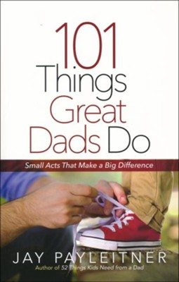 101 Things Great Dads Do: Small Acts That Make a Big Difference  -     By: Jay Payleitner