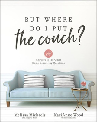 But Where Do I Put the Couch?: And Answers to 100 Other Home Decorating Questions  -     By: Melissa Michaels, KariAnne Wood