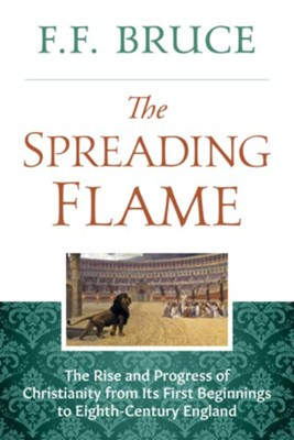 The Spreading Flame: The Rise and Progress of Christianity from Its First Beginning to A.D. 800 - eBook  -     By: F.F. Bruce