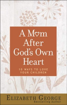 A Mom After God's Own Heart, repackaged: 10 Ways to Love Your Children  -     By: Elizabeth George