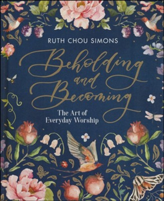 Beholding and Becoming: The Art of Everyday Worship   -     By: Ruth Chou Simons
