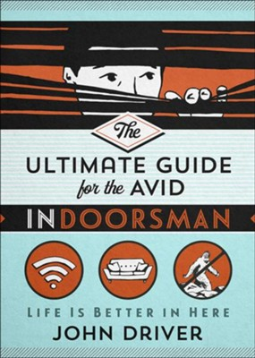 The Ultimate Guide for the Avid Indoorsman: Life Is Better in Here  -     By: John Driver