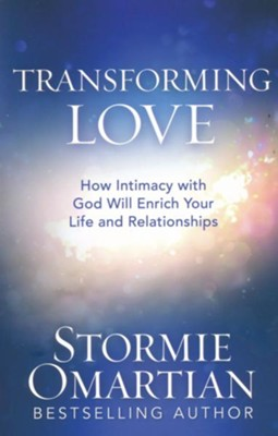 Transforming Love: How Intimacy with God Will Enrich Your Life and Relationships  -     By: Stormie Omartian