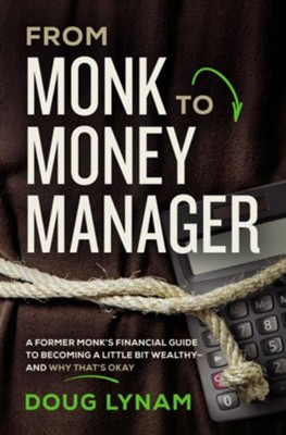 From Monk to Money Manager: Why It's Okay to Be a Little Bit Wealthy--and How to Make It Happen - eBook  -     By: Doug Lynam