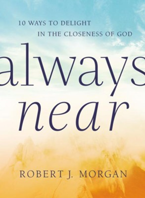 Always Near: 10 Ways to Delight in the Closeness of God - eBook  -     By: Robert Morgan