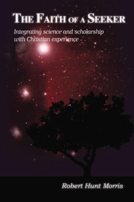 The Faith of a Seeker: Integrating Science and Scholarship with Christian Experience - eBook  -