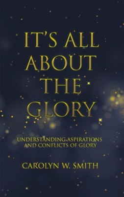 It'S All About the Glory: Understanding Aspirations and Conflicts of Glory - eBook  -     By: Carolyn W. Smith