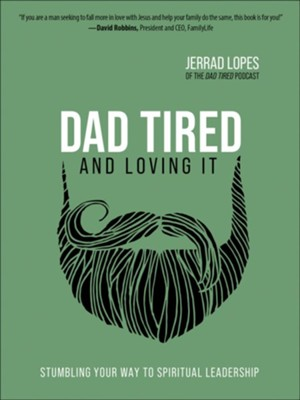 Dad Tired and Loving It: Stumbling Your Way to Spiritual Leadership  -     By: Jerrad Lopes