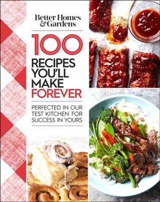 Better Homes and Gardens 100 Recipes You'll Make Forever: Perfected in Our Test Kitchen for Success in Yours  -     By: Better Homes and Gardens