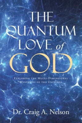 The Quantum Love of God: Exploring the Multi-Dimensional Mysteries of the Universe - eBook  -     By: Craig A. Nelson
