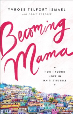 Becoming Mama: How I Found Hope in Haiti's Rubble  -     By: Yvrose Telfort Ismael, Craig Borlase