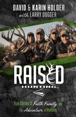 Raised Hunting: True Stories of Faith, Family, and the Adventure of Hunting  -     By: David Holder, Karin Holder, Larry Dugger