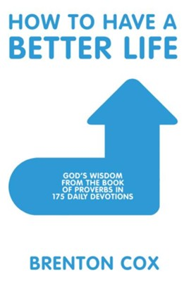 How to Have a Better Life: God'S Wisdom from the Book of Proverbs in 175 Daily Devotions - eBook  -     By: Brenton Cox