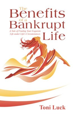 The Benefits of a Bankrupt Life: A Tale of Finding Your Exquisite Life Under Life'S Circumstances - eBook  -     By: Toni Luck