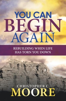 You Can Begin Again: Rebuilding When Life Has Torn You Down - eBook  -     By: Christopher C. Moore