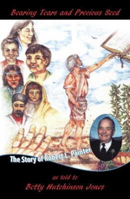 Bearing Tears and Precious Seed: The Story of Robert L. Painter - eBook  -     By: Betty Hutchinson Jones