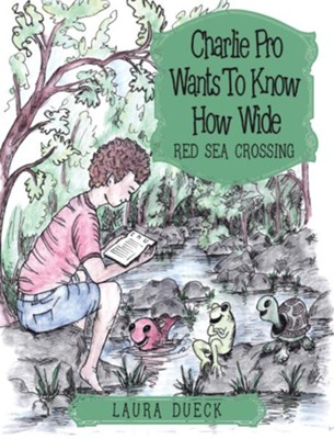 Charlie Pro Wants to Know How Wide: Red Sea Crossing - eBook  -     By: Laura Dueck