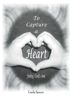 To Capture a Heart: Feeling God'S Love - eBook  -     By: Linda Sprout
