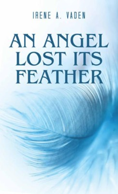 An Angel Lost Its Feather - eBook  -     By: Irene A. Vaden
