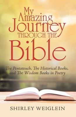 My Amazing Journey Through the Bible: The Pentateuch, the Historical Books, and the Wisdom Books in Poetry - eBook  -     By: Shirley Weiglein