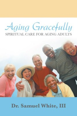 Aging Gracefully: Spiritual Care for Aging Adults - eBook  -     By: Samuel White III