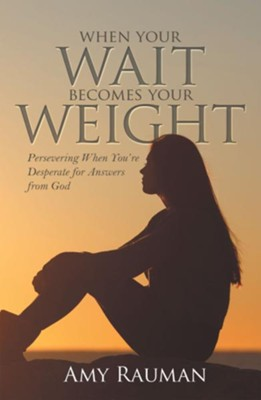 When Your Wait Becomes Your Weight: Persevering When You'Re Desperate for Answers from God - eBook  -     By: Amy Rauman
