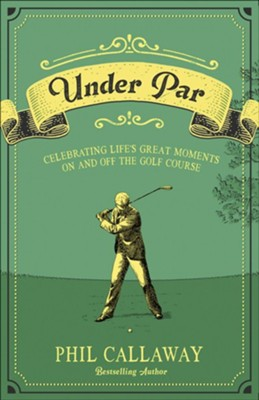 Under Par: Celebrating Life's Great Moments On and Off the Golf Course  -     By: Phil Callaway
