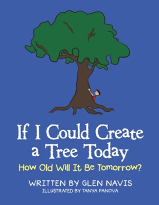 If I Could Create a Tree Today: How Old Will It Be Tomorrow? - eBook  -     By: Glen Navis     Illustrated By: Tanya Panova