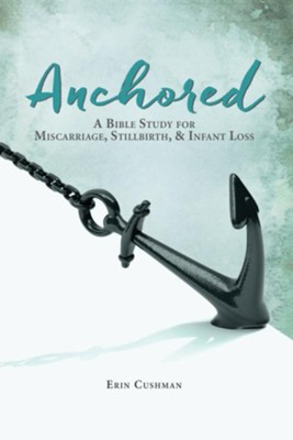 Anchored: A Bible Study for Miscarriage, Stillbirth, & Infant Loss - eBook  -     By: Erin Cushman