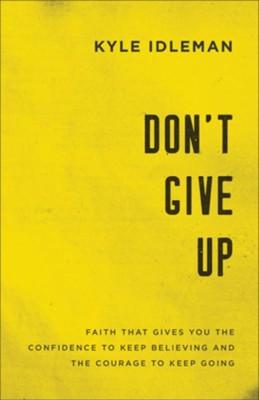 Don't Give Up: Faith That Gives You the Confidence to Keep Believing and the Courage to Keep Going - eBook  -     By: Kyle Idleman
