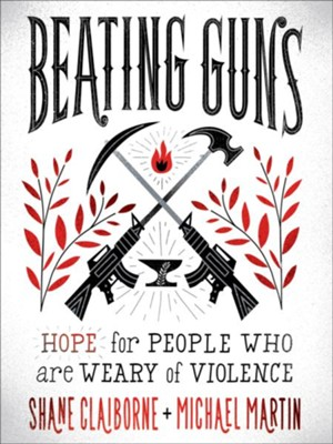 Beating Guns: Hope for People Who Are Weary of Violence - eBook  -     By: Shane Claiborne, Michael Martin