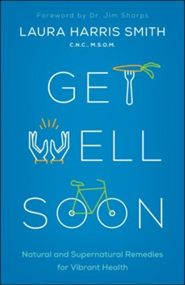 Get Well Soon: Natural and Supernatural Remedies for Vibrant Health - eBook  -     By: Laura Harris Smith C.N.C.