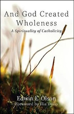 And God Created Wholeness: A Spirituality of Catholicity  -     By: Edwin E. Olson
