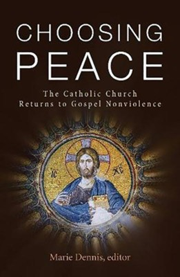 Choosing Peace: The Catholic Church Returns to Gospel Nonviolence  -     Edited By: Marie Dennis