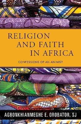 Religion and Faith in Africa: Confessions of an Animist  -     By: Agbonkhianmeghe E. Orobator