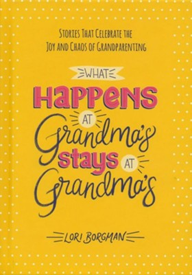 What Happens at Grandma's Stays at Grandma's: Stories That Celebrate the Joy and Chaos of Grandparenting  -     By: Lori Borgman