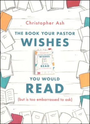 The Book Your Pastor Wishes You Would Read (But Is Too Embarrassed to Ask)  -     By: Christopher Ash