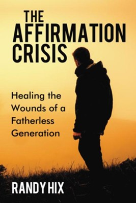 The Affirmation Crisis: Healing the Wounds of a Fatherless Generation - eBook  -     By: Randy Hix