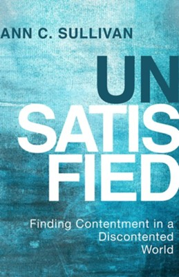 Unsatisfied: Finding Contentment in a Discontented World - eBook  -     By: Ann C. Sullivan