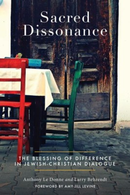 Sacred Dissonance: The Blessing of Difference in Jewish-Christian Dialogue - eBook  -     By: Anthony Le Donne, Larry Behrendt