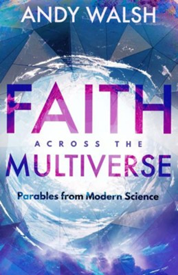 Faith across the Multiverse: Parables from Modern Science - eBook  -     By: Andy Walsh