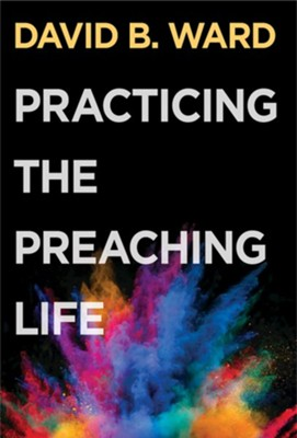 Practicing the Preaching Life - eBook  -     By: David B. Ward