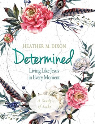Determined - Women's Bible Study Participant Workbook: Living Like Jesus in Every Moment - eBook  -     By: Heather M. Dixon