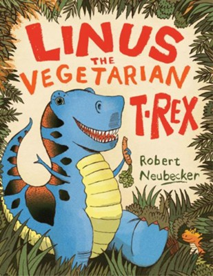 Linus the Vegetarian T. rex  -     By: Robert Neubecker     Illustrated By: Robert Neubecker
