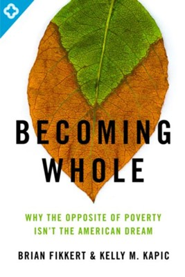 Becoming Whole: Why the Opposite of Poverty Isn't the American Dream - eBook  -     By: Brian Fikkert, Kelly Kapic