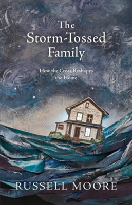 The Storm-Tossed Family: How the Cross Reshapes the Home - eBook  -     By: Dr. Russell Moore
