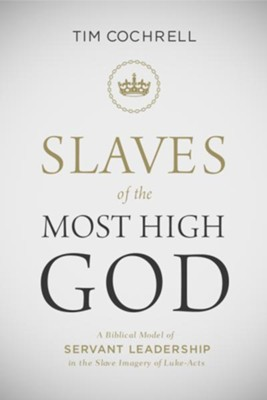 Slaves of the Most High God: A Biblical Model of Servant Leadership in the Slave Imagery of Luke-Acts / Digital original - eBook  -     By: Timothy Cochrell