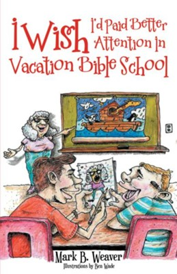 I Wish I'd Paid Better Attention in Vacation Bible School - eBook  -     By: Mark B. Weaver