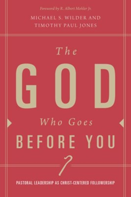 The God Who Goes before You: Pastoral Leadership as Christ-Centered Followership - eBook  -     By: Timothy Paul Jones, Michael S. Wilder