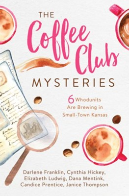 The Coffee Club Mysteries: 6 Whodunits Are Brewing in Small-Town Kansas - eBook  -     By: Darlene Franklin, Cynthia Hickey, Elizabeth Ludwig, Dana Mentick & 2 Others